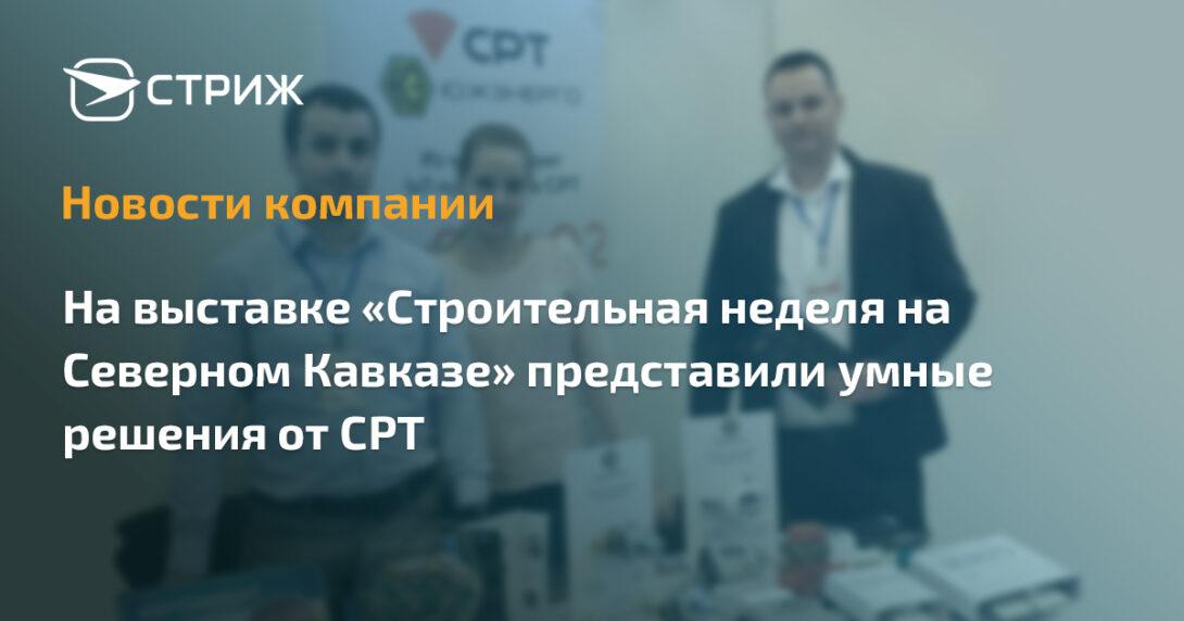 На выставке «Строительная неделя на Северном Кавказе» представили умные решения от СРТ