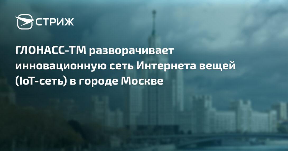 ГЛОНАСС-ТМ разворачивает инновационную сеть Интернета вещей (IoT-сеть) в городе Москве.