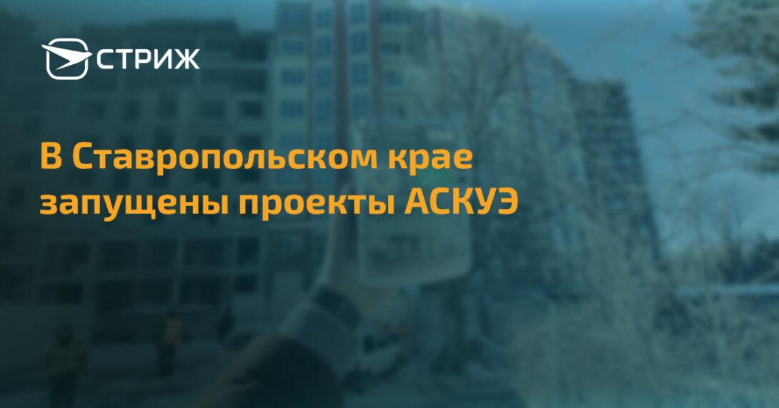 В Ставропольском крае запущены проекты АСКУЭ СТРИЖ